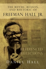 The Rhyme, Reason, and Rhetoric of Freeman Hall Jr ebook by Daniel Hall