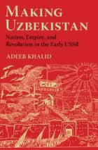 Making Uzbekistan - Nation, Empire, and Revolution in the Early USSR ebook by Adeeb Khalid