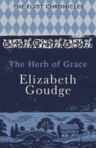 The Herb of Grace - Book Two of The Eliot Chronicles ebook by Elizabeth Goudge