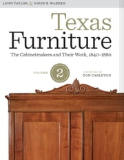 Texas Furniture, Volume Two - The Cabinetmakers and Their Work, 1840–1880 ebook by Lonn Taylor, David B. Warren, Don Carleton