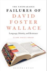 The Unspeakable Failures of David Foster Wallace - Language, Identity, and Resistance ebook by Dr Clare Hayes-Brady