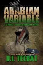 Arabian Variable: A Covert Action Suspense Novel ebook by D.I. Telbat