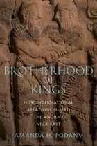Brotherhood Of Kings : How International Relations Shaped The Ancient Near East ebook by