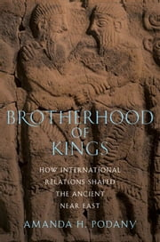 Brotherhood Of Kings : How International Relations Shaped The Ancient Near East ebook by Amanda H. Podany