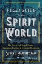 Field Guide to the Spirit World - The Science of Angel Power, Discarnate Entities, and Demonic Possession ebook by Susan B. Martinez, Ph.D., Whitley Strieber