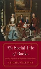 The Social Life of Books - Reading Together in the Eighteenth-Century Home ebook by Abigail Williams