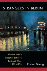 Strangers in Berlin - Modern Jewish Literature between East and West, 1919–1933 ebook by Rachel Elana Seelig