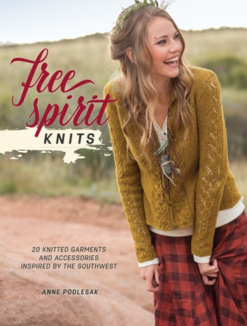 Free Spirit Knits - 20 Knitted Garments and Accessories Inspired by the Southwest ebook by Anne Podlesak