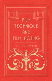 Film Technique and Film Acting - The Cinema Writings of V.I. Pudovkin ebook by V. I. Pudovkin