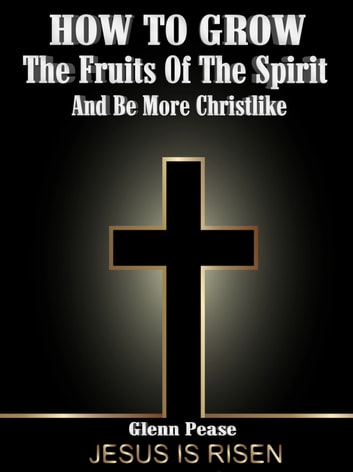 How to Grow the Fruits of the Spirt - And how to be more Christ Like ebook by steven pease,Glenn Pease
