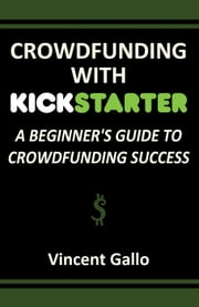 Crowdfunding With Kickstarter: A Beginner's Guide To Crowdfunding Success ebook by Vincent Gallo