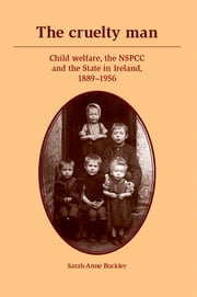 The cruelty man - Child welfare, the NSPCC and the State in Ireland, 1889-1956 ebook by Sarah-Anne Buckley