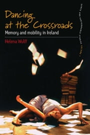 Dancing At the Crossroads - Memory and Mobility in Ireland ebook by Helena Wulff