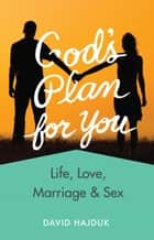 God's Plan for You (Revised) - Life, Love, Marriage and Sex ebook by David Hajduk