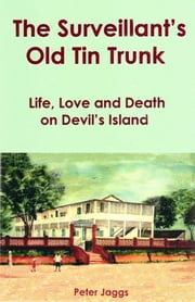 The Surveillant's Old Tin Trunk - Life, Love and Death on Devil's Island ebook by Peter Jaggs