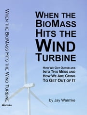 When the BioMass Hits the Wind Turbine - How we got ourselves into this mess, and how we are going to get out of it ebook by Jay Warmke, Annie Warmke