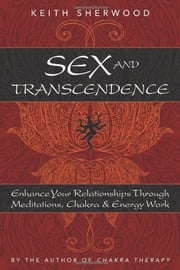 Sex and Transcendence: Enhance Your Relationships Through Meditations, Chakra & Energy Work ebook by Keith Sherwood