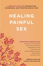 Healing Painful Sex - A Woman's Guide to Confronting, Diagnosing, and Treating Sexual Pain ebook by Deborah Coady,Nancy, MSW, MPH Fish