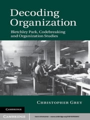 Decoding Organization - Bletchley Park, Codebreaking and Organization Studies ebook by Christopher Grey
