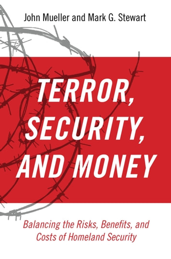 Terror, Security, and Money:Balancing the Risks, Benefits, and Costs of Homeland Security - Balancing the Risks, Benefits, and Costs of Homeland Security ebook by John Mueller,Mark G. Stewart