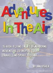 Adventures In The Air: 15 high-flying tales of airborne adventure to inspire your travelling spirit to soar ebook by Ian Usher