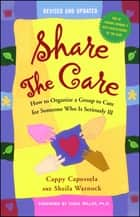 Share the Care - How to Organize a Group to Care for Someone Who Is Seriously Ill ebook by Cappy Capossela, Sheila Warnock, Sukie Miller
