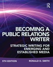 Becoming a Public Relations Writer - Strategic Writing for Emerging and Established Media ebook by Ronald D. Smith