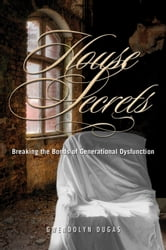 House Secrets - Breaking the Bonds of Generational Dysfunction ebook by Gwendolyn Dugas