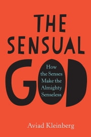 The Sensual God - How the Senses Make the Almighty Senseless ebook by Aviad M. Kleinberg
