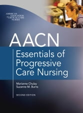 AACN Essentials of Progressive Care Nursing, Second Edition ebook by Marianne Chulay, Suzanne Burns