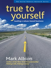True to Yourself - Leading a Values-Based Business ebook by Mark Albion