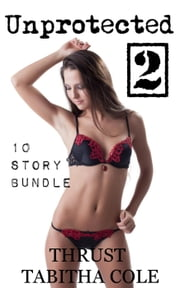 Unprotected 2 (10 Story Novel Length Bundle) ebook by Thrust,Tabitha Cole