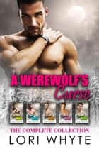 A Werewolf's Curse: The Complete Collection ebook by Lori Whyte