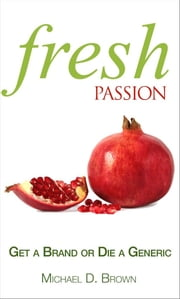 Fresh Passion - Get a Brand or Die a Generic ebook by Michael D Brown