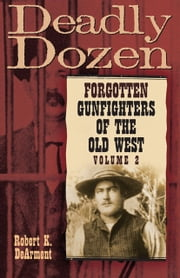 Deadly Dozen: Forgotten Gunfighters of the Old West - Forgotten Gunfighters of the Old West, Vol. 2 ebook by Robert K. DeArment