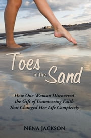 Toes in the Sand - How One Woman Discovered the Gift of Unwavering Faith That Changed Her Life Completely ebook by Nena Jackson