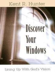 Discover Your Windows: Lining Up with God's Vision ebook by Hunter, Kent R.