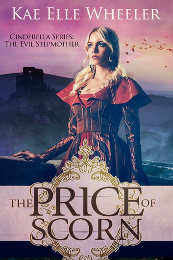 The Price of Scorn: Cinderella's Evil Stepmother ebook by Kae Elle Wheeler