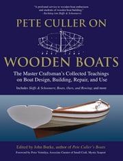 Pete Culler on Wooden Boats - The Master Craftsman's Collected Teachings on Boat Design, Building, Repair, and Use ebook by John Burke
