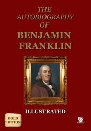 Autobiography of Benjamin Franklin - Gold Edition (Illustrated) ebook by Benjamin Franklin