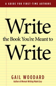 Write the Book You're Meant to Write - A Guide for First-time Authors ebook by Gail Woodard