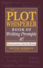 The Plot Whisperer Book of Writing Prompts ebook by Martha Alderson