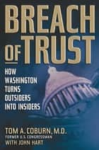Breach of Trust - How Washington Turns Outsiders Into Insiders ebook by Senator Tom Coburn, John Hart