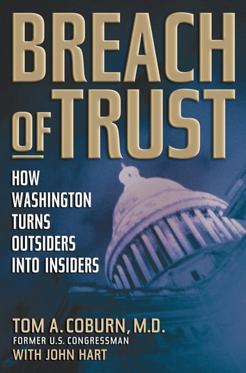 Breach of Trust - How Washington Turns Outsiders Into Insiders ebook by Senator Tom Coburn,John Hart