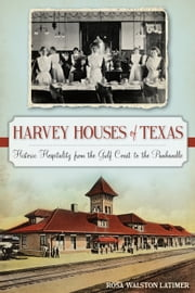 Harvey Houses of Texas - Historic Hospitality from the Gulf Coast to the Panhandle ebook by Rosa Walston Latimer