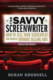 The Savvy Screenwriter - How to Sell Your Screenplay (and Yourself) Without Selling Out! ebook by Susan Kouguell