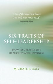 Six Traits of Self-Leadership - How to Create a Life of Success and Happiness ebook by Michael E. Daly