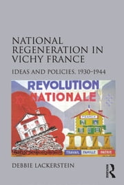 National Regeneration in Vichy France - Ideas and Policies, 1930–1944 ebook by Debbie Lackerstein