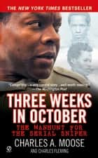 Three Weeks in October - The Manhunt for the Serial Sniper ebook by Charles Fleming, Charles A. Moose