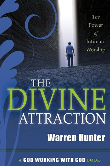 The Divine Attraction: The Power of Intimate Worship ebook by Warren Hunter